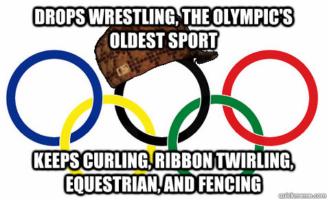 drops wrestling, the olympic's oldest sport keeps curling, ribbon twirling, equestrian, and fencing - drops wrestling, the olympic's oldest sport keeps curling, ribbon twirling, equestrian, and fencing  Scumbag Olympics