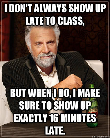 I don't always show up late to class, but when I do, I make sure to show up exactly 16 minutes late. - I don't always show up late to class, but when I do, I make sure to show up exactly 16 minutes late.  The Most Interesting Man In The World