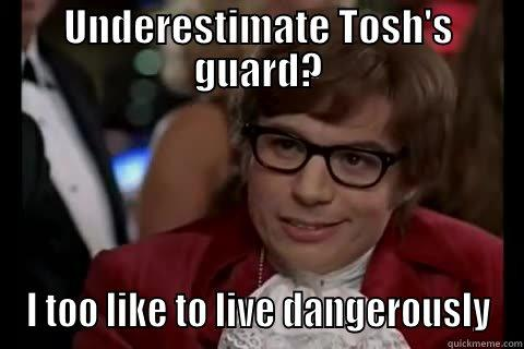 UNDERESTIMATE TOSH'S GUARD? I TOO LIKE TO LIVE DANGEROUSLY Dangerously - Austin Powers