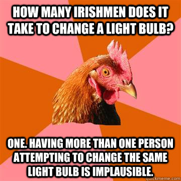 How many Irishmen does it take to change a light bulb? One. Having more than one person attempting to change the same light bulb is implausible. - How many Irishmen does it take to change a light bulb? One. Having more than one person attempting to change the same light bulb is implausible.  Anti-Joke Chicken