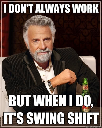 I Dont Always Work But When I Do Its Swing Shift The Most