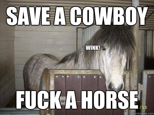 Save a cowboy Fuck a horse wink! - Save a cowboy Fuck a horse wink!  Save a Cowboy Fuck a Horse