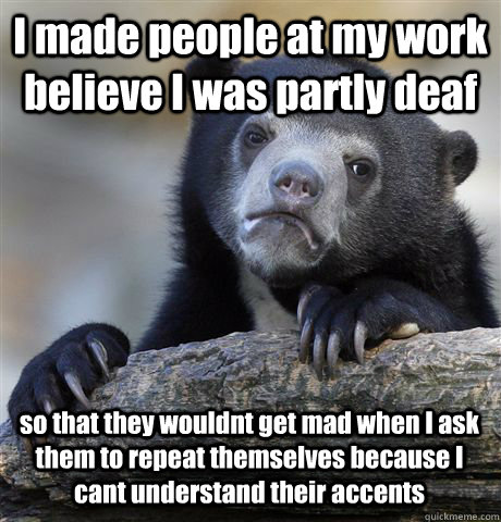 I made people at my work believe I was partly deaf so that they wouldnt get mad when I ask them to repeat themselves because I cant understand their accents   - I made people at my work believe I was partly deaf so that they wouldnt get mad when I ask them to repeat themselves because I cant understand their accents    Confession Bear
