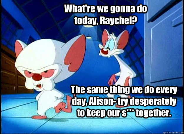 What're we gonna do today, Raychel? The same thing we do every day, Alison- try desperately to keep our s*** together.  - What're we gonna do today, Raychel? The same thing we do every day, Alison- try desperately to keep our s*** together.   Pinky and the Brain