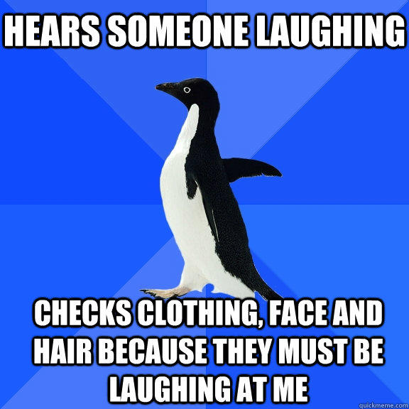 Hears someone laughing Checks clothing, face and hair because they must be laughing at me   - Hears someone laughing Checks clothing, face and hair because they must be laughing at me    Socially Awkward Penguin