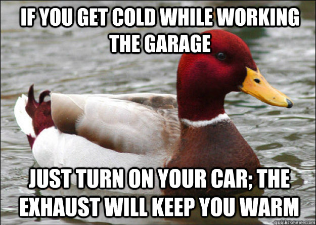 IF YOU GET COLD WHILE WORKING THE GARAGE just turn on your car; the exhaust will keep you warm - IF YOU GET COLD WHILE WORKING THE GARAGE just turn on your car; the exhaust will keep you warm  Misc