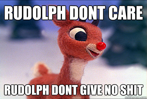 Rudolph dont care Rudolph dont give no shit  Condescending Rudolph