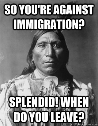 So you're against immigration? Splendid! When do you leave? - So you're against immigration? Splendid! When do you leave?  NATIVE AMERICAN