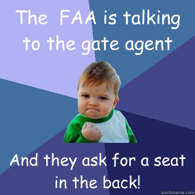 The  FAA is talking to the gate agent And they ask for a seat in the back! - The  FAA is talking to the gate agent And they ask for a seat in the back!  Success Kid
