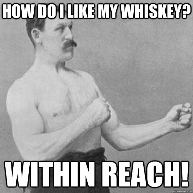 how do i like my whiskey? within reach! - how do i like my whiskey? within reach!  overly manly man