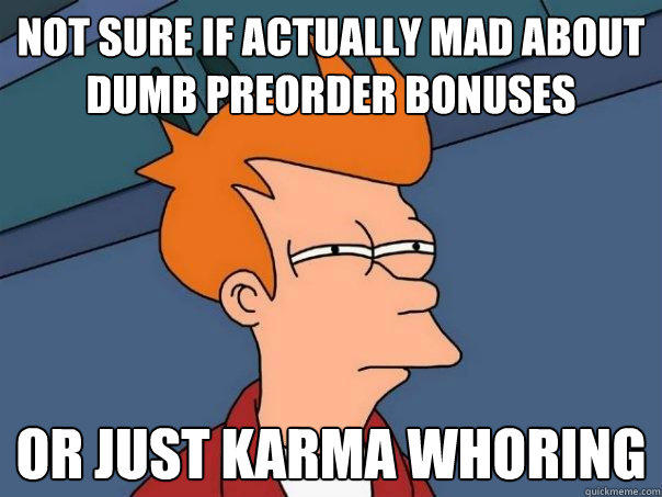 not sure if actually mad about dumb preorder bonuses or just karma whoring - not sure if actually mad about dumb preorder bonuses or just karma whoring  Futurama Fry