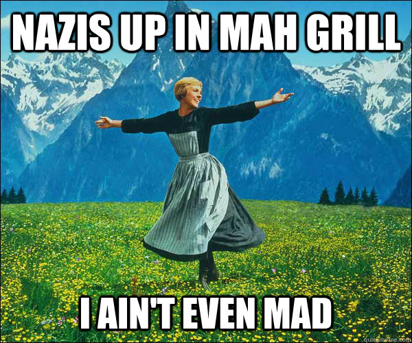 nazis up in mah grill i ain't even mad - nazis up in mah grill i ain't even mad  Sound of Music