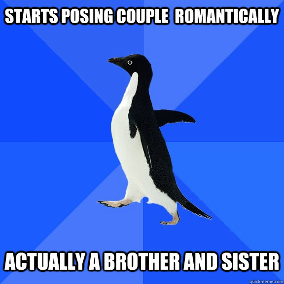 starts posing couple  romantically   actually a Brother and sister - starts posing couple  romantically   actually a Brother and sister  Socially Awkward Penguin