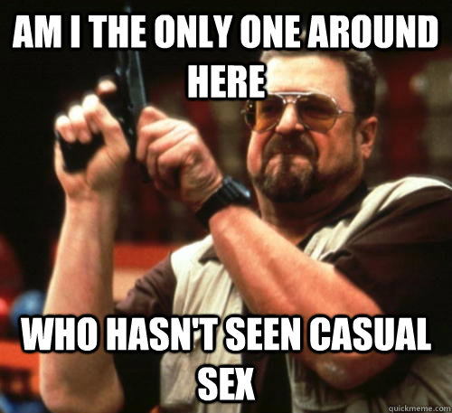 Am i the only one around here who hasn't seen casual sex  - Am i the only one around here who hasn't seen casual sex   Am I The Only One Around Here
