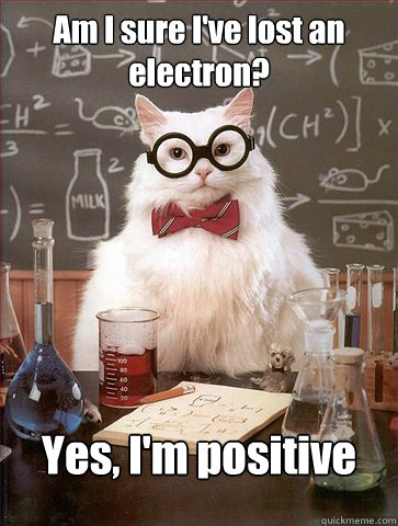 Am I sure I've lost an electron? Yes, I'm positive