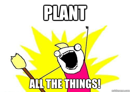 PLANT ALL THE THINGS! - PLANT ALL THE THINGS!  x all the y