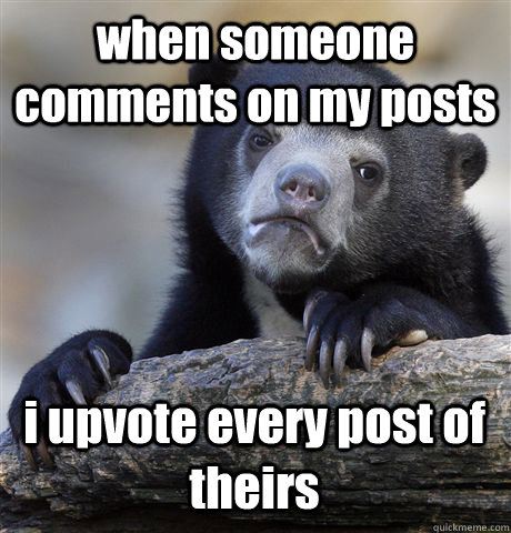 when someone comments on my posts i upvote every post of theirs - when someone comments on my posts i upvote every post of theirs  Confession Bear