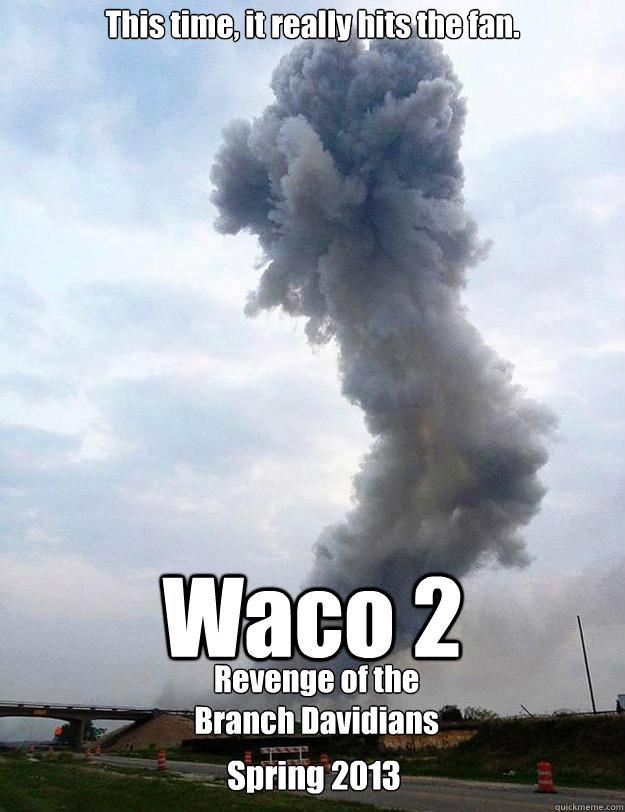 6c4227b51ab9a7bf698762e1a064434dc025e0713740fa0253ff513948741361 waco 2 this time, it really hits the fan revenge of the branch,Waco Meme