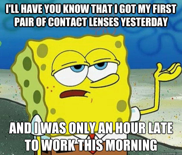 I'll have you know that I got my first pair of contact lenses yesterday And I was only an hour late to work this morning - I'll have you know that I got my first pair of contact lenses yesterday And I was only an hour late to work this morning  Tough Spongebob