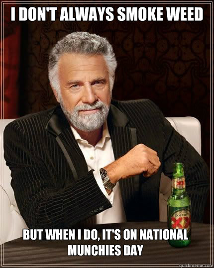 I don't always smoke weed but when i do, it's on national munchies day - I don't always smoke weed but when i do, it's on national munchies day  The Most Interesting Man In The World