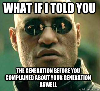 what if i told you the generation before you complained about your generation aswell - what if i told you the generation before you complained about your generation aswell  Matrix Morpheus