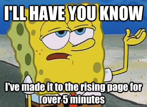 I'LL HAVE YOU KNOW  I've made it to the rising page for over 5 minutes - I'LL HAVE YOU KNOW  I've made it to the rising page for over 5 minutes  ILL HAVE YOU KNOW
