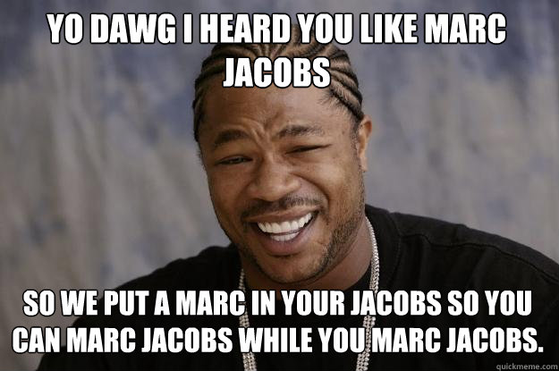 Yo dawg I heard you like Marc Jacobs So we put a Marc in your Jacobs so you can marc jacobs while you marc jacobs. - Yo dawg I heard you like Marc Jacobs So we put a Marc in your Jacobs so you can marc jacobs while you marc jacobs.  Xzibit meme