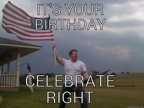 IT'S YOUR BIRTHDAY CELEBRATE RIGHT Overly Patriotic American