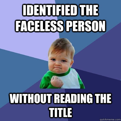 identified the faceless person  without reading the title - identified the faceless person  without reading the title  Success Kid