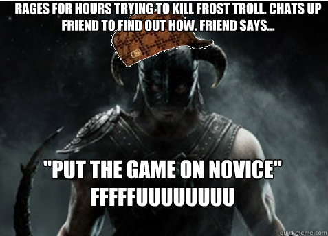 Rages for hours trying to kill frost troll. Chats up friend to find out how. Friend says...