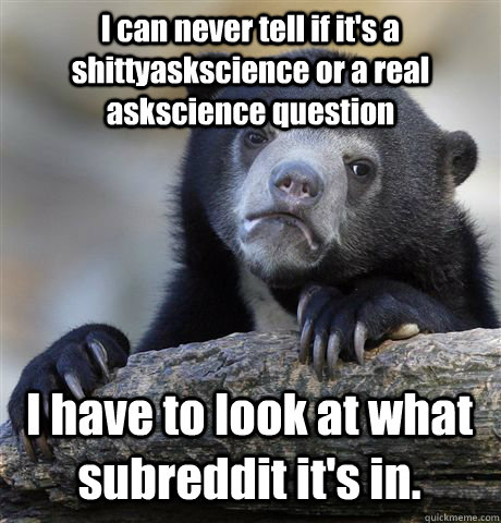 I can never tell if it's a shittyaskscience or a real askscience question I have to look at what subreddit it's in. - I can never tell if it's a shittyaskscience or a real askscience question I have to look at what subreddit it's in.  Confession Bear