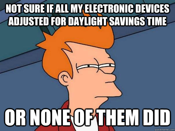 Not sure if all my electronic devices adjusted for daylight savings time or none of them did - Not sure if all my electronic devices adjusted for daylight savings time or none of them did  Futurama Fry