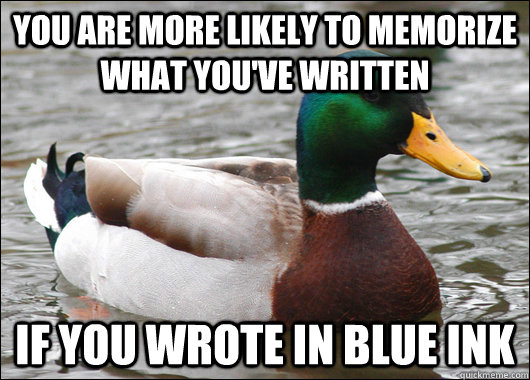 you are more likely to memorize what you've written if you wrote in blue ink - you are more likely to memorize what you've written if you wrote in blue ink  Actual Advice Mallard