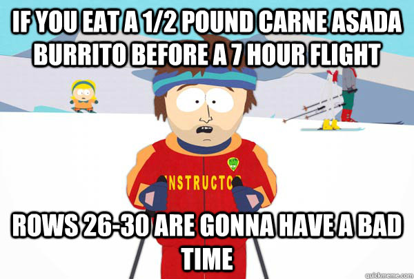 If you eat a 1/2 pound carne asada burrito before a 7 hour flight Rows 26-30 are gonna have a bad time - If you eat a 1/2 pound carne asada burrito before a 7 hour flight Rows 26-30 are gonna have a bad time  Super Cool Ski Instructor