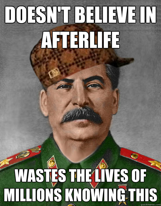 Doesn't believe in afterlife Wastes the lives of millions knowing this - Doesn't believe in afterlife Wastes the lives of millions knowing this  scumbag stalin