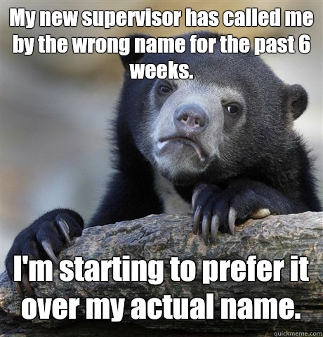 My new supervisor has called me by the wrong name for the past 6 weeks. I'm starting to prefer it over my actual name. - My new supervisor has called me by the wrong name for the past 6 weeks. I'm starting to prefer it over my actual name.  Confession Bear