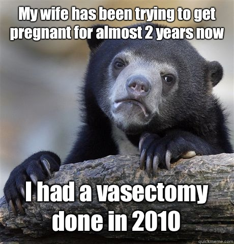 My wife has been trying to get pregnant for almost 2 years now I had a vasectomy done in 2010 - My wife has been trying to get pregnant for almost 2 years now I had a vasectomy done in 2010  Confession Bear