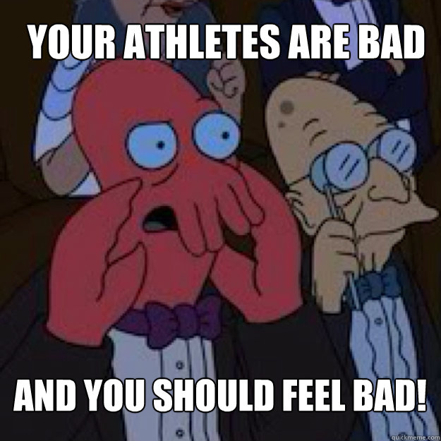 Your athletes are bad AND YOU SHOULD FEEL BAD! - Your athletes are bad AND YOU SHOULD FEEL BAD!  Bad joke Zoidberg