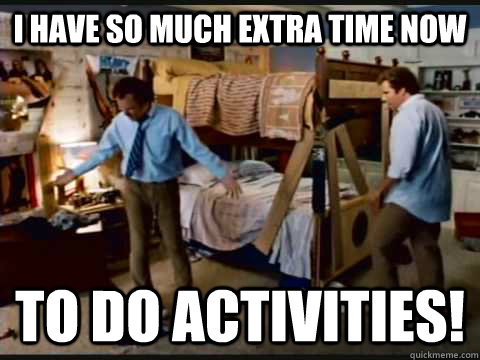 I have so much extra time now to do activities!
