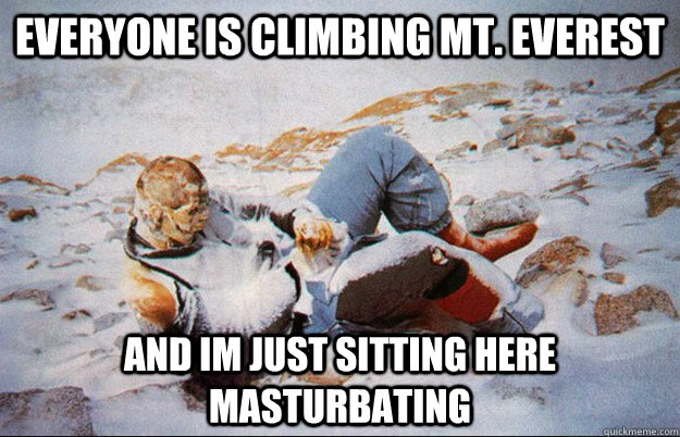 Everyone is climbing Mt. Everest And im just sitting here masturbating - Everyone is climbing Mt. Everest And im just sitting here masturbating  Misc