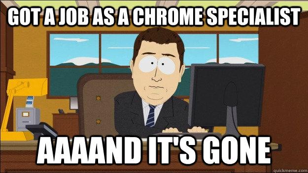 Got a job as a chrome specialist AAAAND It's gone - Got a job as a chrome specialist AAAAND It's gone  aaaand its gone
