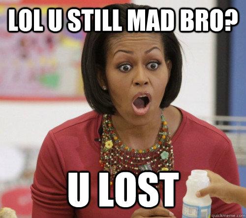 lol u still mad bro? u lost   Michelle Obama