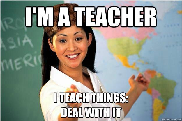 I'm a teacher I teach things:  deal with it - I'm a teacher I teach things:  deal with it  Scumbag Teacher