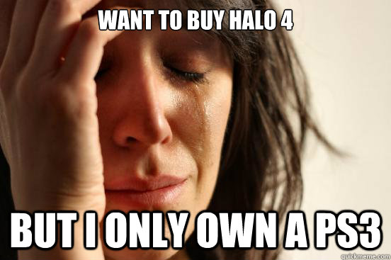 want to buy halo 4 but i only own a ps3 - want to buy halo 4 but i only own a ps3  First World Problems