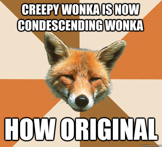 creepy wonka is now condescending wonka how original