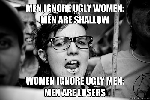 men ignore ugly women:  men are shallow women ignore ugly men: men are losers  Hypocrite Feminist
