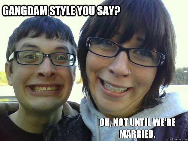 gangdam style you say? oh, not until we're married.