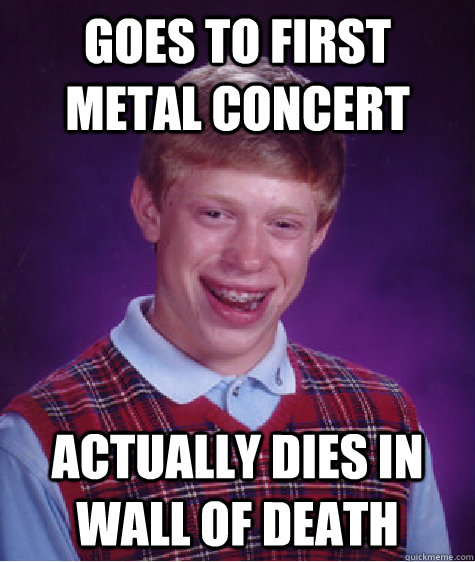 Goes to first metal concert Actually dies in wall of death - Goes to first metal concert Actually dies in wall of death  Bad Luck Brian
