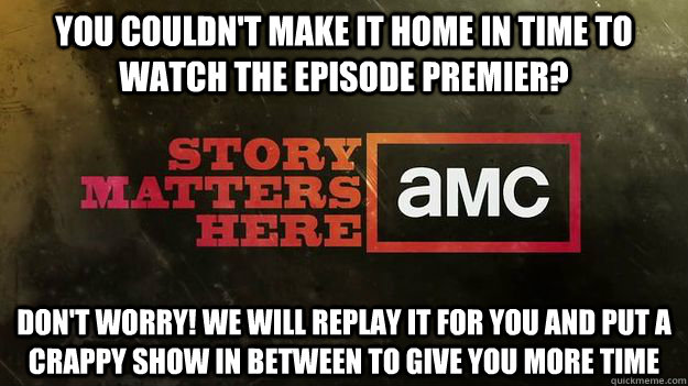You couldn't make it home in time to watch the episode premier? Don't worry! We will replay it for you and put a crappy show in between to give you more time