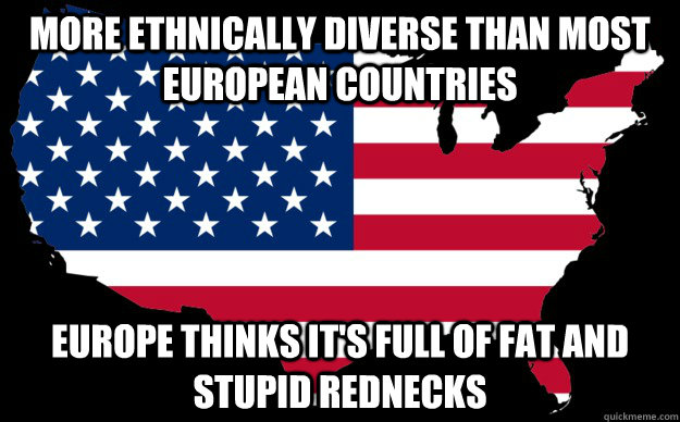 more ethnically diverse than most european countries europe thinks it's full of fat and stupid rednecks - more ethnically diverse than most european countries europe thinks it's full of fat and stupid rednecks  Misc